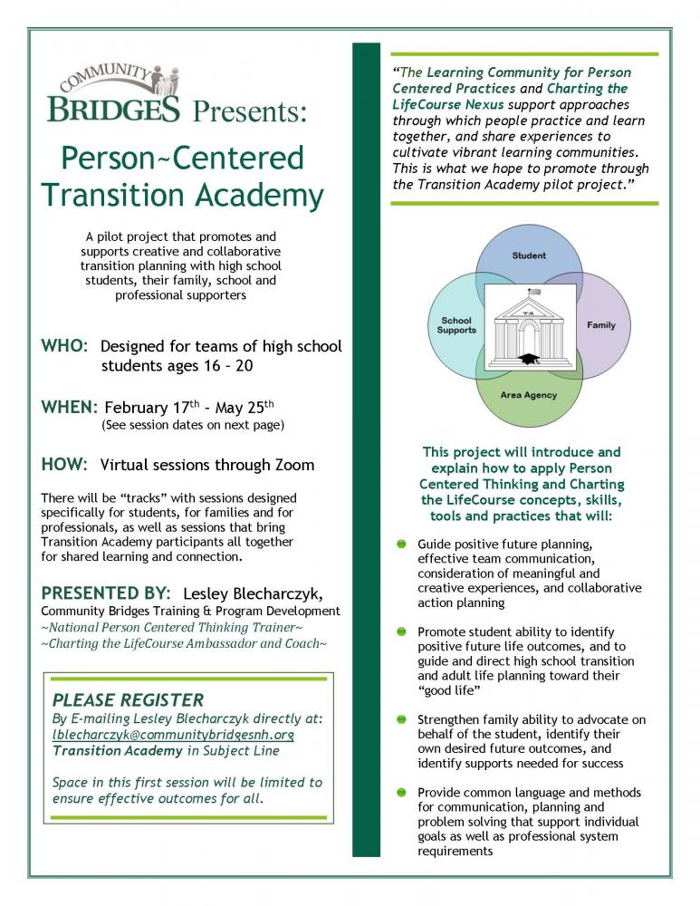 """Person~Centered Transition Academy WHO: Designed for teams of high school students ages 16 – 20 WHEN: February 17th – May 25th (See session dates on next page) HOW: Virtual sessions through Zoom There will be """"tracks"""" with sessions designed specifically for students, for families and for professionals, as well as sessions that bring Transition Academy participants all together for shared learning and connection. PRESENTED BY: Lesley Blecharczyk, Community Bridges Training & Program Development ~National Person Centered Thinking Trainer~ ~Charting the LifeCourse Ambassador and Coach~ Guide positive future planning, effective team communication, consideration of meaningful and creative experiences, and collaborative action planning Promote student ability to identify positive future life outcomes, and to guide and direct high school transition and adult life planning toward their """"good life"""" Strengthen family ability to advocate on behalf of the student, identify their own desired future outcomes, and identify supports needed for success Provide common language and methods for communication, planning and problem solving that support individual goals as well as professional system requirements A pilot project that promotes and supports creative and collaborative transition planning with high school students, their family, school and professional supporters This project will introduce and explain how to apply Person Centered Thinking and Charting the LifeCourse concepts, skills, tools and practices that will: """"The Learning Community for Person Centered Practices and Charting the LifeCourse Nexus support approaches through which people practice and learn together, and share experiences to cultivate vibrant learning communities. This is what we hope to promote through the Transition Academy pilot project."""" PLEASE REGISTER By E-mailing Lesley Blecharczyk directly at: lblecharczyk@communitybridgesnh.org Transition Academy in Subject Line Space in this first session will be """