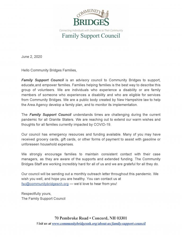June 2, 2020 Hello Community Bridges Families, Family Support Council is an advisory council to Community Bridges to support, educate,and empower families. Families helping families is the best way to describe this group of volunteers. We are individuals who experience a disability or are family members of someone who experiences a disability and who are eligible for services from Community Bridges. We are a public body created by New Hampshire law to help the Area Agency develop a family plan, and to monitor its implementation. The Family Support Council understands times are challenging during the current pandemic for all Granite Staters. We are reaching out to extend our warm wishes and thoughts for all families currently impacted by COVID-19. Our council has emergency resources and funding available. Many of you may have received grocery cards, gift cards, or other forms of payment to assist with gasoline or unforeseen household expenses. We strongly encourage families to maintain consistent contact with their case managers, as they are aware of the supports and extended funding. The Community Bridges Staff are working incredibly hard for all of us and we are grateful for all they do. Our council will be sending out a monthly outreach letter throughout this pandemic. We wish you well, and hope you are healthy. You can contact us at fsc@communitybridgesnh.org — we'd love to hear from you! Respectfully yours, The Family Support Council 70 Pembroke Road • Concord, NH 03301 Visit us at www.communitybridgesnh.org/about-us/family-support-council